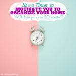 How to Use a Timer to Motivate you to Organize your Home